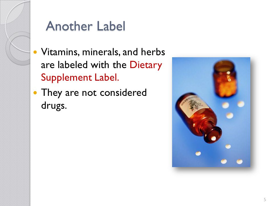 Another Label Vitamins, minerals, and herbs are labeled with the Dietary Supplement Label. They are not considered drugs. 5