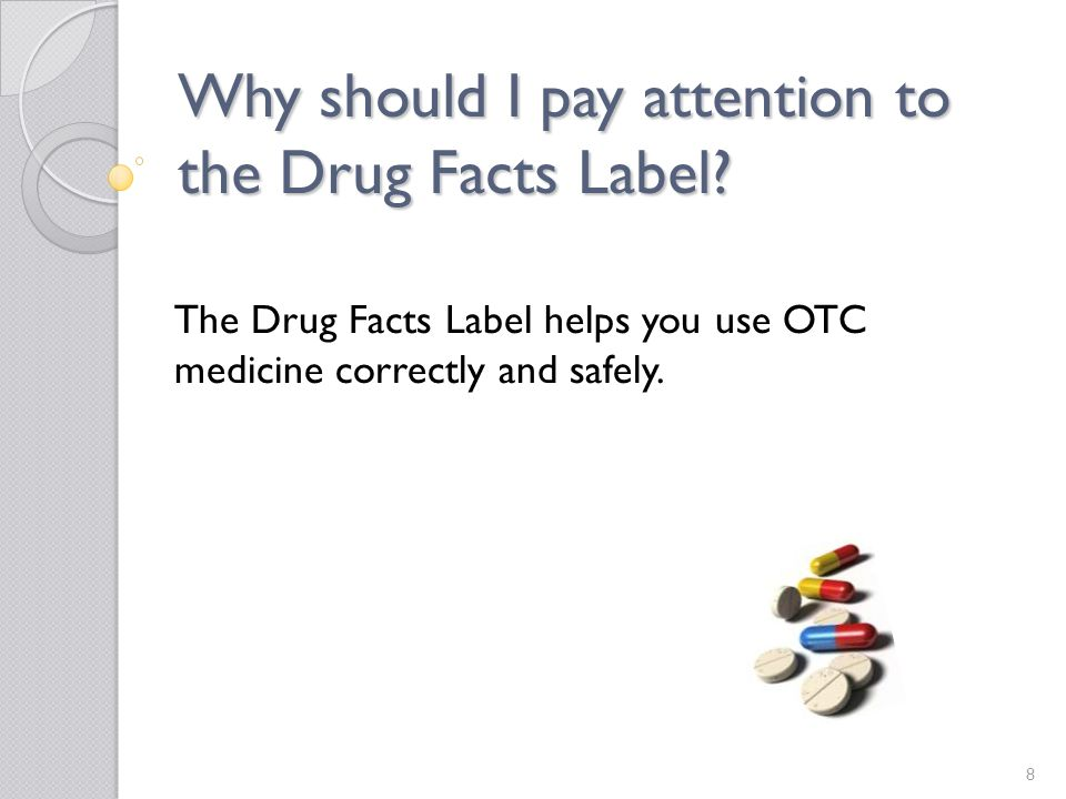 Why should I pay attention to the Drug Facts Label? The Drug Facts Label helps you use OTC medicine correctly and safely. 8