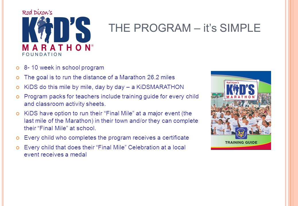 THE PROGRAM – it's SIMPLE 8- 10 week in school program The goal is to run the distance of a Marathon 26.2 miles KiDS do this mile by mile, day by day – a KiDSMARATHON Program packs for teachers include training guide for every child and classroom activity sheets.
