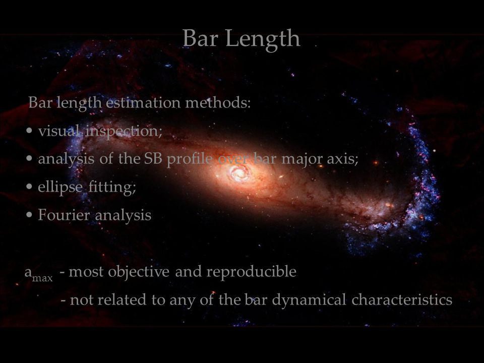 1.3.11 Bar Length Bar length estimation methods: visual inspection; analysis of the SB profile over bar major axis; ellipse fitting; Fourier analysis a max - most objective and reproducible - not related to any of the bar dynamical characteristics