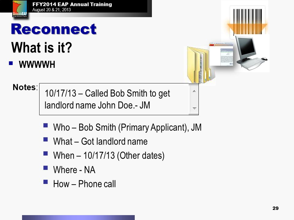 FFY2014 EAP Annual Training August 20 & 21, 2013 29 What is it?   WWWWH Notes: 10/17/13 – Called Bob Smith to get landlord name John Doe.- JM  Who