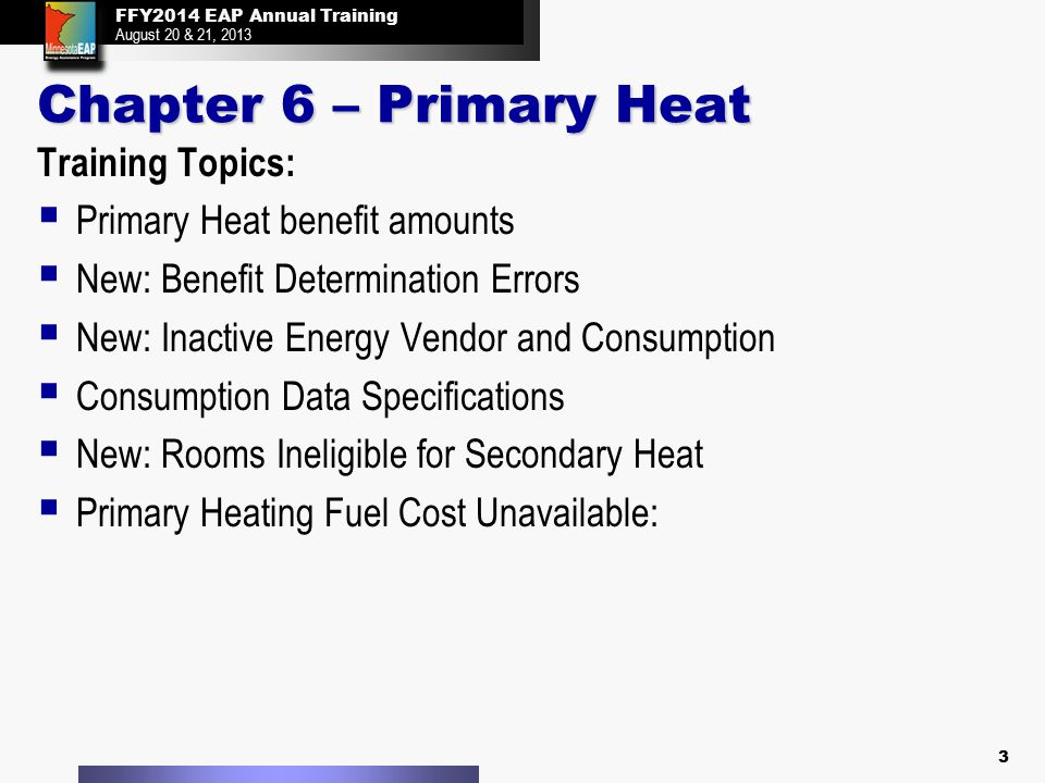 FFY2014 EAP Annual Training August 20 & 21, 2013 FFY2014 EAP Annual Training August 20 & 21, 2013 Primary Heat Primary Heating Fuel Cost Unavailable: There is no need to enter secondary biofuel consumption  When the Primary Heating fuel cost is unavailable, eHEAT will use the Back-Up Matrix to determine the Primary Heat benefit  Any secondary heating fuel costs must be made 'Invalid' to prevent the Primary Heat benefit from being determined from partial consumption  The Back-Up Matrix benefit determination is based on 100 percent usage of the primary heating fuel 14