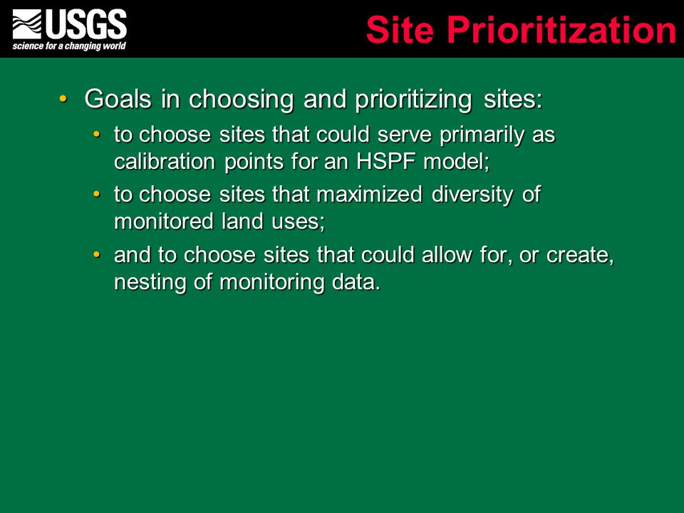Site Prioritization Goals in choosing and prioritizing sites:Goals in choosing and prioritizing sites: to choose sites that could serve primarily as calibration points for an HSPF model;to choose sites that could serve primarily as calibration points for an HSPF model; to choose sites that maximized diversity of monitored land uses;to choose sites that maximized diversity of monitored land uses; and to choose sites that could allow for, or create, nesting of monitoring data.and to choose sites that could allow for, or create, nesting of monitoring data.