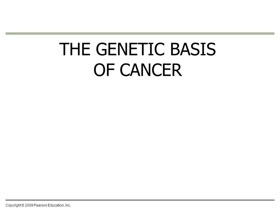 THE GENETIC BASIS OF CANCER Copyright © 2009 Pearson Education, Inc.