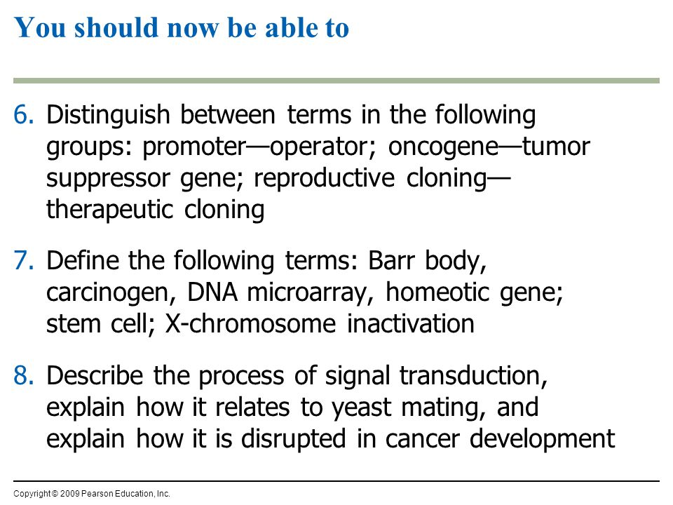 6.Distinguish between terms in the following groups: promoter—operator; oncogene—tumor suppressor gene; reproductive cloning— therapeutic cloning 7.Define the following terms: Barr body, carcinogen, DNA microarray, homeotic gene; stem cell; X-chromosome inactivation 8.Describe the process of signal transduction, explain how it relates to yeast mating, and explain how it is disrupted in cancer development You should now be able to Copyright © 2009 Pearson Education, Inc.