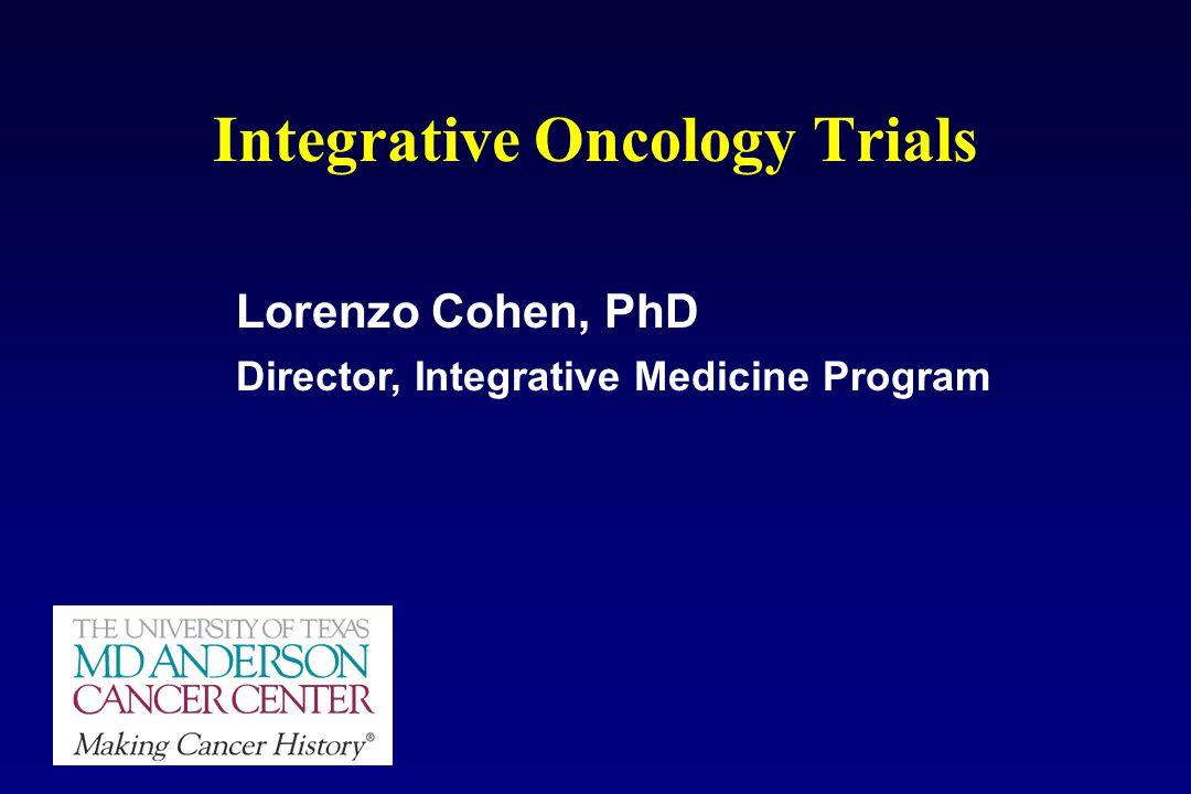 Integrative Oncology Trials Lorenzo Cohen, PhD Director, Integrative Medicine Program