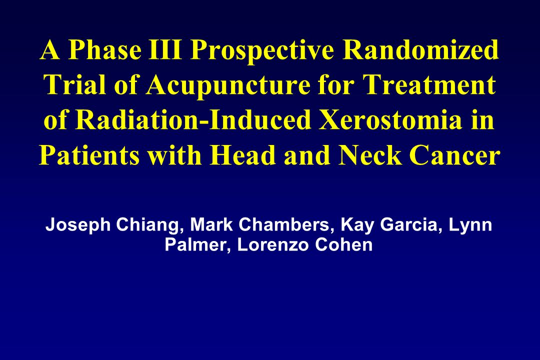 A Phase III Prospective Randomized Trial of Acupuncture for Treatment of Radiation-Induced Xerostomia in Patients with Head and Neck Cancer Joseph Chi