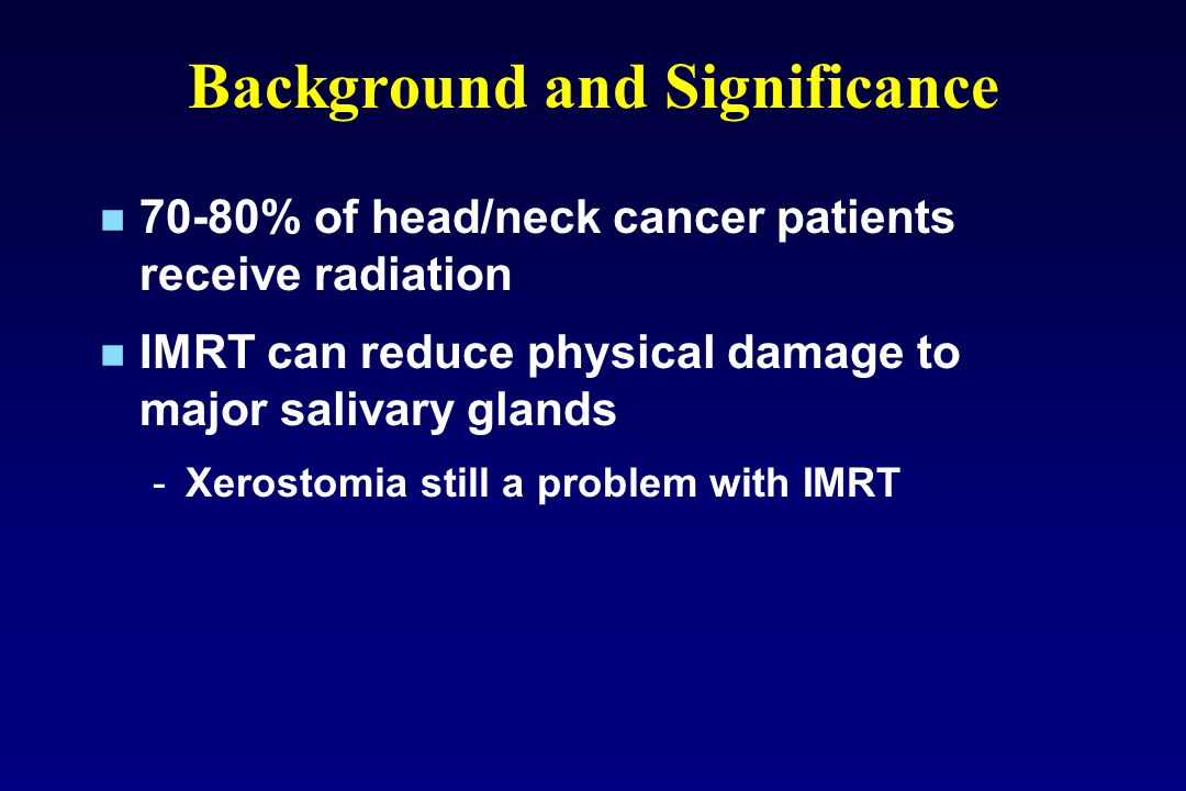 Background and Significance 70-80% of head/neck cancer patients receive radiation IMRT can reduce physical damage to major salivary glands -Xerostomia still a problem with IMRT