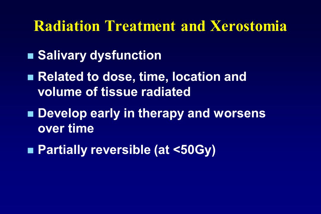 Radiation Treatment and Xerostomia Salivary dysfunction Related to dose, time, location and volume of tissue radiated Develop early in therapy and worsens over time Partially reversible (at <50Gy)