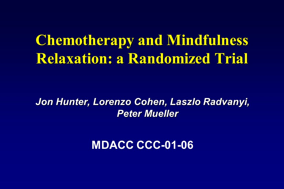 Jon Hunter, Lorenzo Cohen, Laszlo Radvanyi, Peter Mueller MDACC CCC-01-06 Chemotherapy and Mindfulness Relaxation: a Randomized Trial