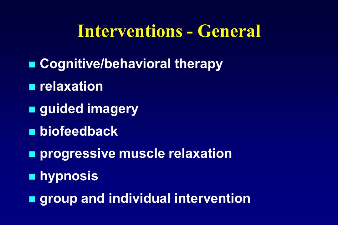 Interventions - General Cognitive/behavioral therapy relaxation guided imagery biofeedback progressive muscle relaxation hypnosis group and individual intervention