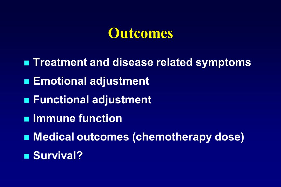 Outcomes Treatment and disease related symptoms Emotional adjustment Functional adjustment Immune function Medical outcomes (chemotherapy dose) Survival