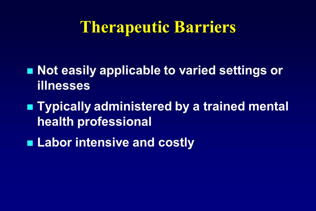 Therapeutic Barriers Not easily applicable to varied settings or illnesses Typically administered by a trained mental health professional Labor intens
