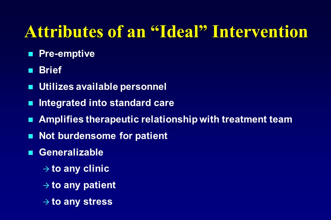 """Attributes of an """"Ideal"""" Intervention Pre-emptive Brief Utilizes available personnel Integrated into standard care Amplifies therapeutic relationship"""