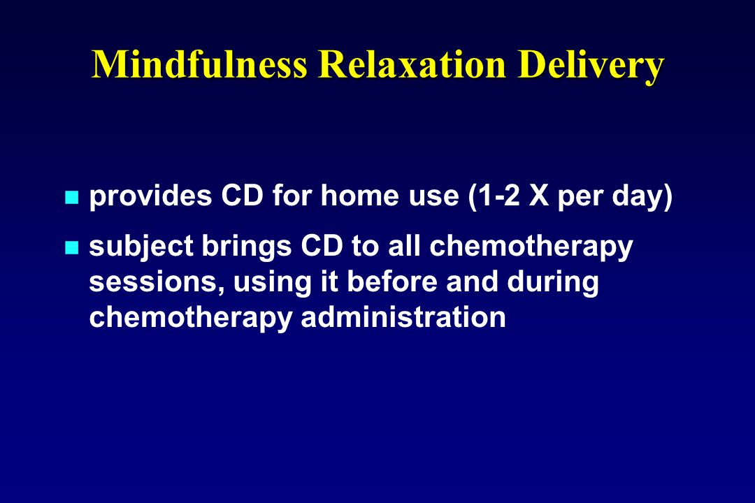 provides CD for home use (1-2 X per day) subject brings CD to all chemotherapy sessions, using it before and during chemotherapy administration Mindfu
