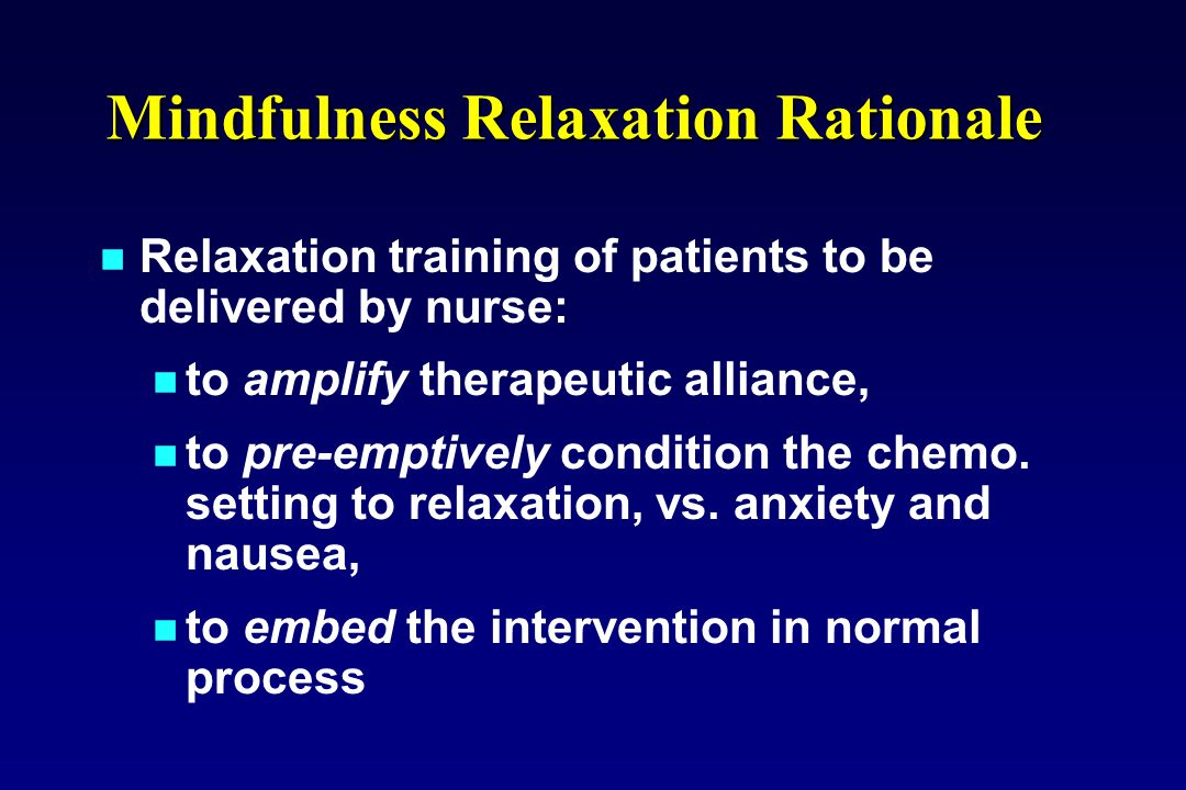Relaxation training of patients to be delivered by nurse: to amplify therapeutic alliance, to pre-emptively condition the chemo. setting to relaxation