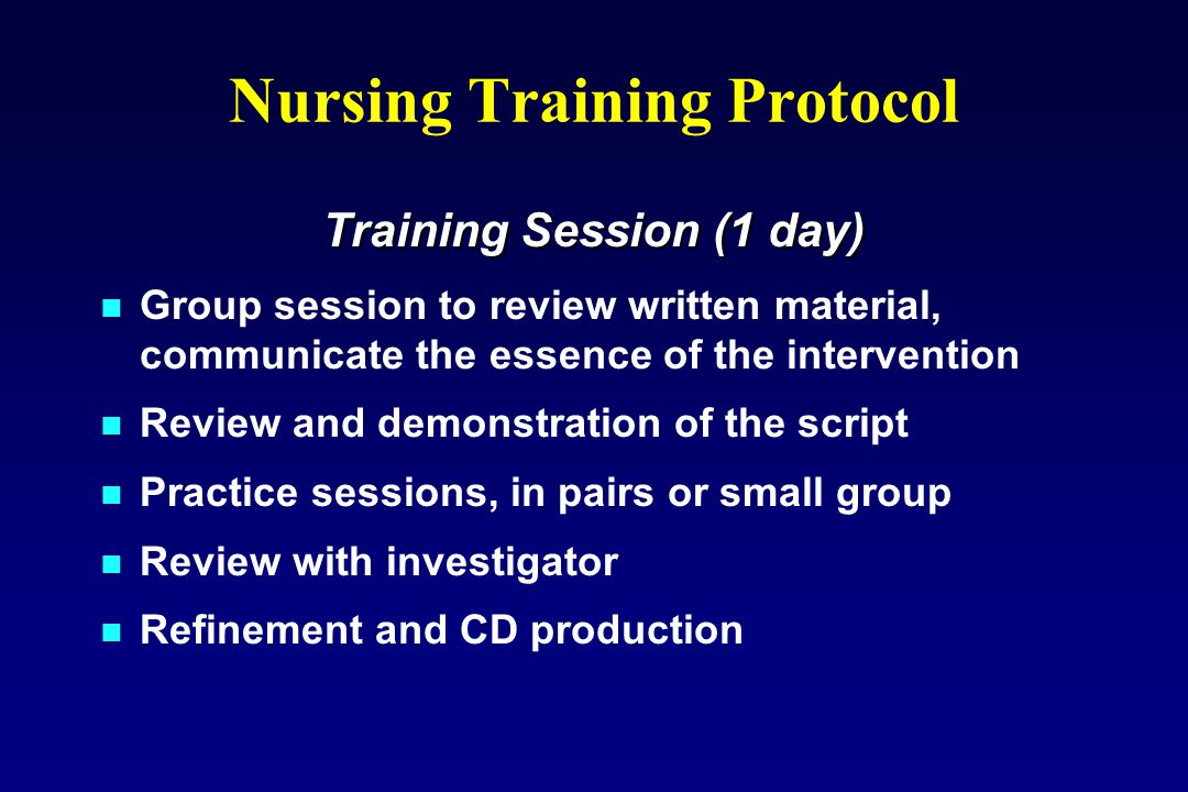 Nursing Training Protocol Training Session (1 day) Group session to review written material, communicate the essence of the intervention Review and demonstration of the script Practice sessions, in pairs or small group Review with investigator Refinement and CD production