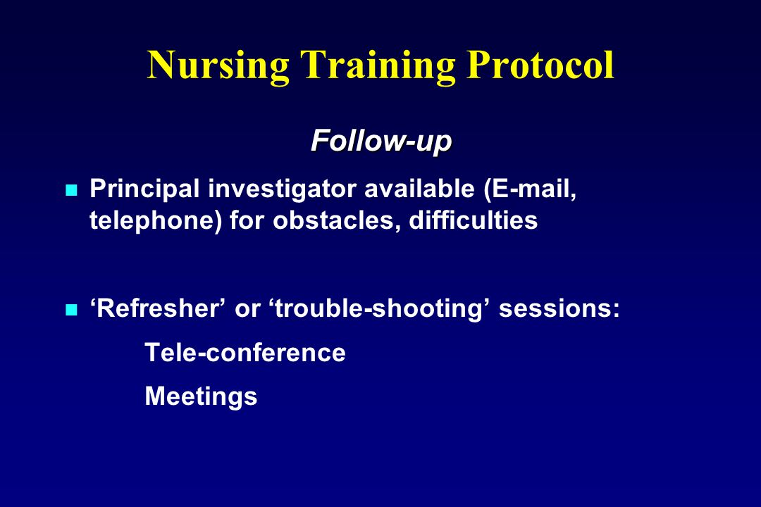Nursing Training Protocol Follow-up Principal investigator available (E-mail, telephone) for obstacles, difficulties 'Refresher' or 'trouble-shooting' sessions: Tele-conference Meetings