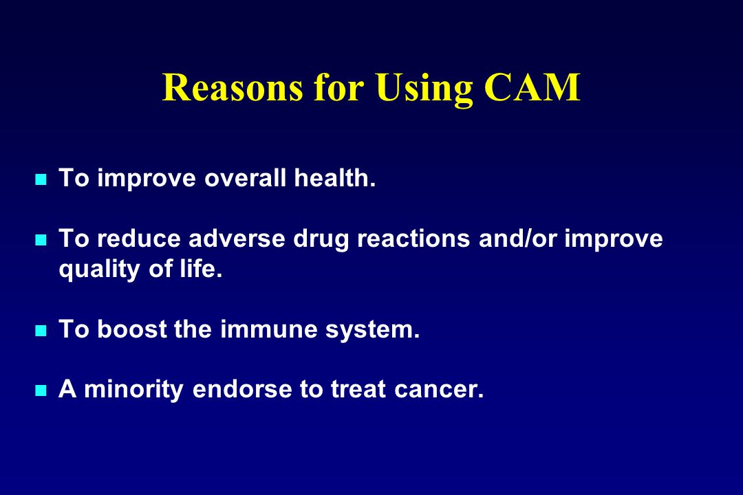 Reasons for Using CAM To improve overall health. To reduce adverse drug reactions and/or improve quality of life. To boost the immune system. A minori