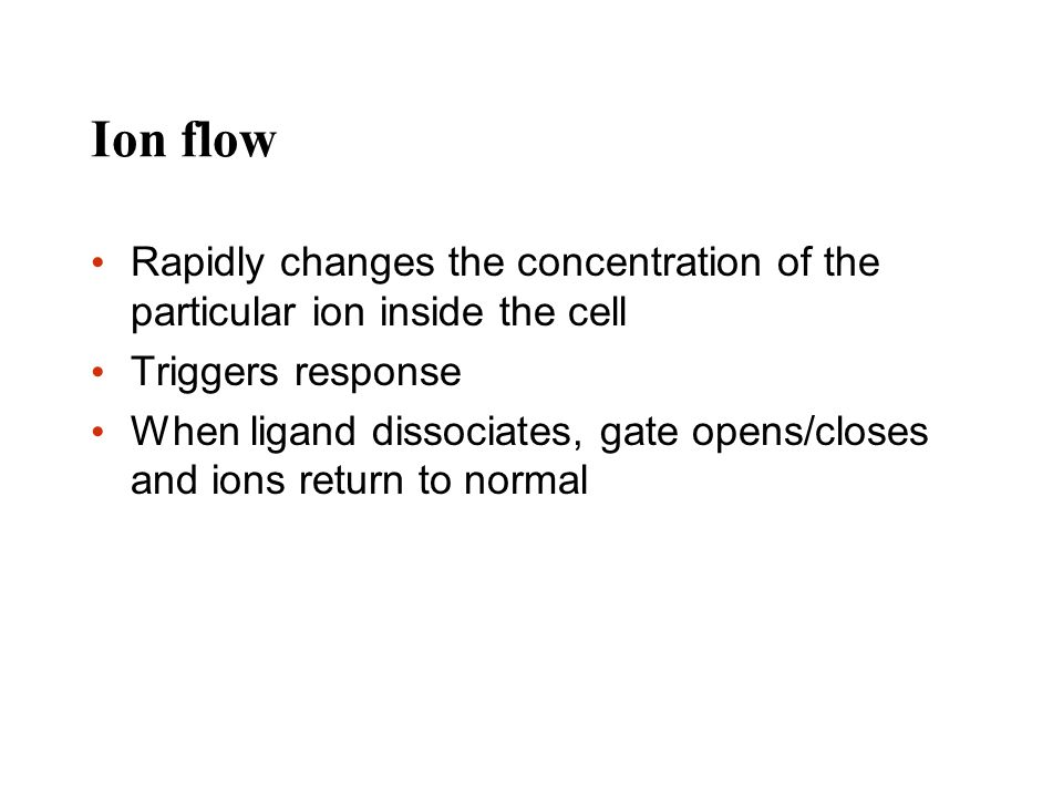 Ion flow Rapidly changes the concentration of the particular ion inside the cell Triggers response When ligand dissociates, gate opens/closes and ions