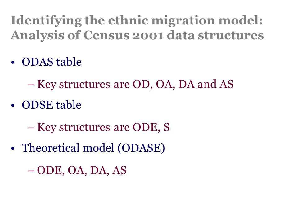 Identifying the ethnic migration model: Analysis of Census 2001 data structures ODAS table –Key structures are OD, OA, DA and AS ODSE table –Key structures are ODE, S Theoretical model (ODASE) –ODE, OA, DA, AS