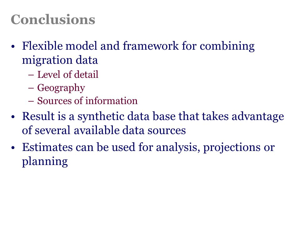 Conclusions Flexible model and framework for combining migration data –Level of detail –Geography –Sources of information Result is a synthetic data b