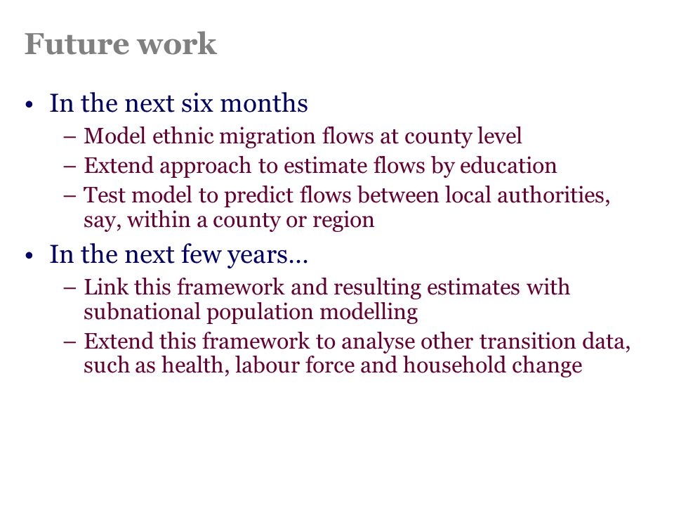 Future work In the next six months –Model ethnic migration flows at county level –Extend approach to estimate flows by education –Test model to predic