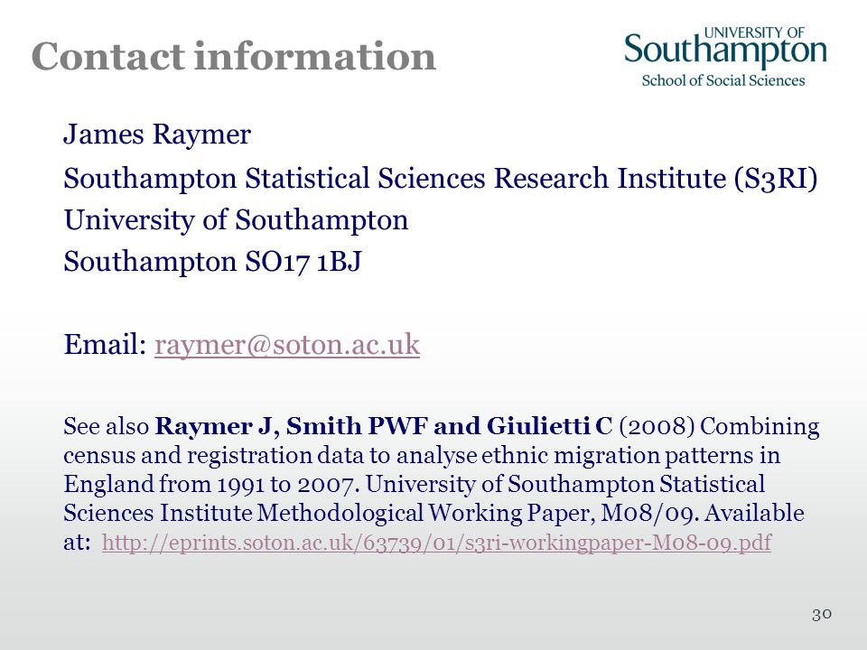 30 Contact information James Raymer Southampton Statistical Sciences Research Institute (S3RI) University of Southampton Southampton SO17 1BJ Email: raymer@soton.ac.ukraymer@soton.ac.uk See also Raymer J, Smith PWF and Giulietti C (2008) Combining census and registration data to analyse ethnic migration patterns in England from 1991 to 2007.