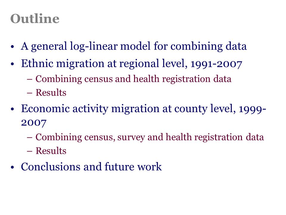 Outline A general log-linear model for combining data Ethnic migration at regional level, 1991-2007 –Combining census and health registration data –Results Economic activity migration at county level, 1999- 2007 –Combining census, survey and health registration data –Results Conclusions and future work