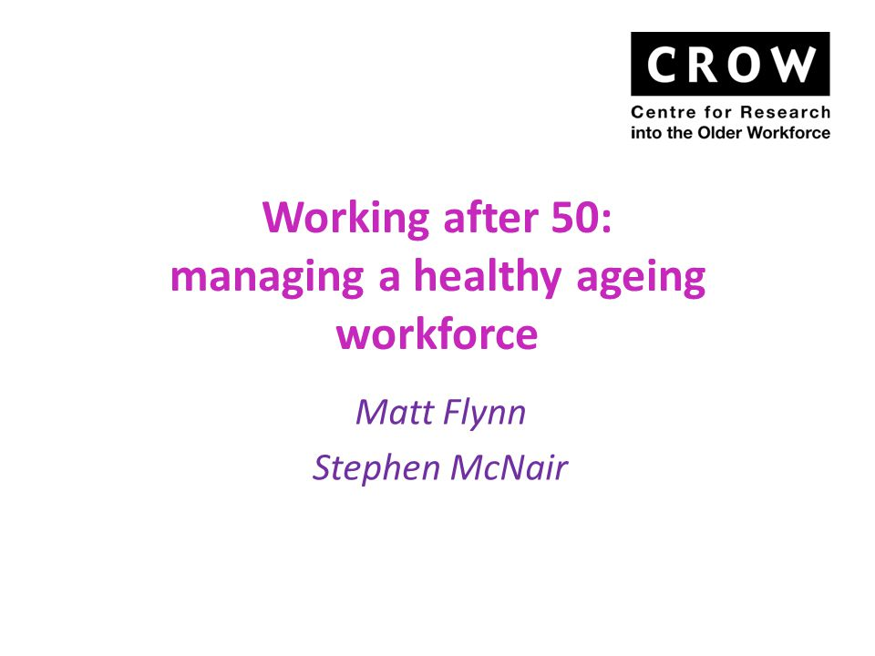 Working after 50: managing a healthy ageing workforce Matt Flynn Stephen McNair
