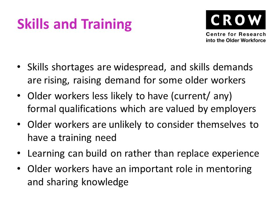 Skills and Training Skills shortages are widespread, and skills demands are rising, raising demand for some older workers Older workers less likely to have (current/ any) formal qualifications which are valued by employers Older workers are unlikely to consider themselves to have a training need Learning can build on rather than replace experience Older workers have an important role in mentoring and sharing knowledge