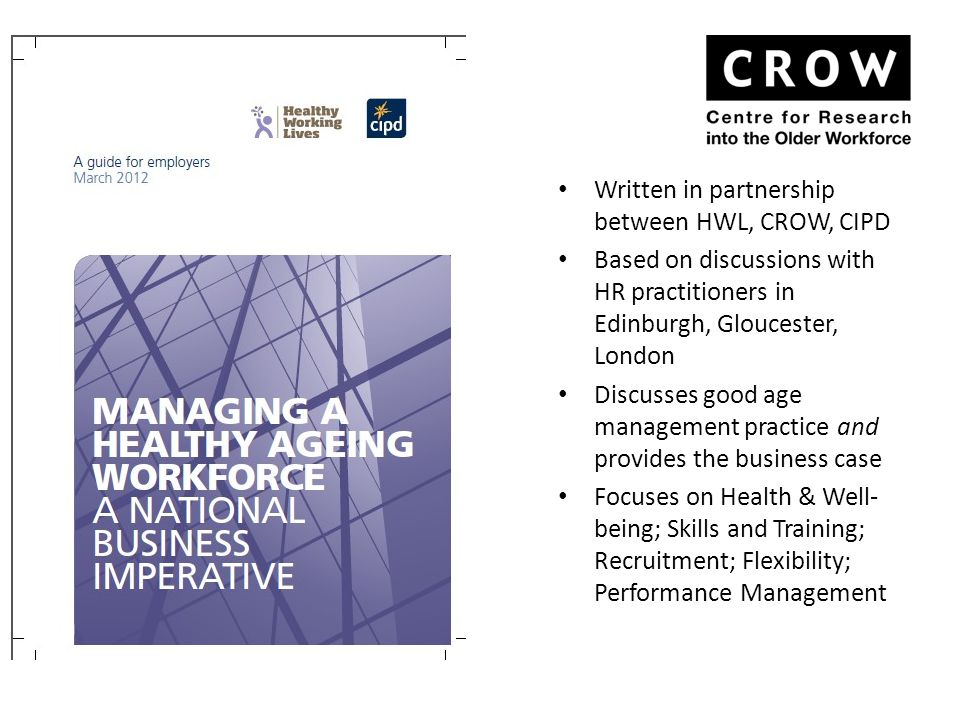 Written in partnership between HWL, CROW, CIPD Based on discussions with HR practitioners in Edinburgh, Gloucester, London Discusses good age management practice and provides the business case Focuses on Health & Well- being; Skills and Training; Recruitment; Flexibility; Performance Management