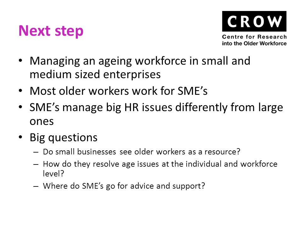 Recruitment Age discrimination is unlawful, but very common in recruitment Managers perceive older workers as having unrealistic expectations – in earnings and/or status The chances of returning to work after redundancy over 50 are very low, regardless of qualifications and experience Employers can do more to develop the talent pipeline , especially for older people considering changing career direction Recruitment agencies can be part of the solution