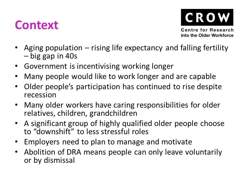 Context Aging population – rising life expectancy and falling fertility – big gap in 40s Government is incentivising working longer Many people would like to work longer and are capable Older people's participation has continued to rise despite recession Many older workers have caring responsibilities for older relatives, children, grandchildren A significant group of highly qualified older people choose to downshift to less stressful roles Employers need to plan to manage and motivate Abolition of DRA means people can only leave voluntarily or by dismissal