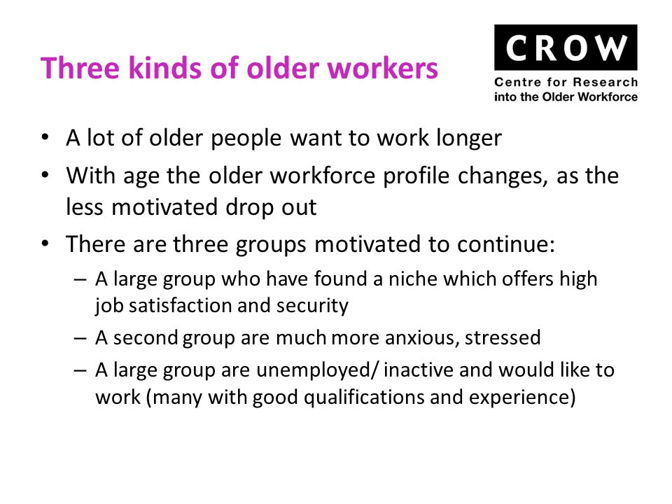 Three kinds of older workers A lot of older people want to work longer With age the older workforce profile changes, as the less motivated drop out There are three groups motivated to continue: – A large group who have found a niche which offers high job satisfaction and security – A second group are much more anxious, stressed – A large group are unemployed/ inactive and would like to work (many with good qualifications and experience)