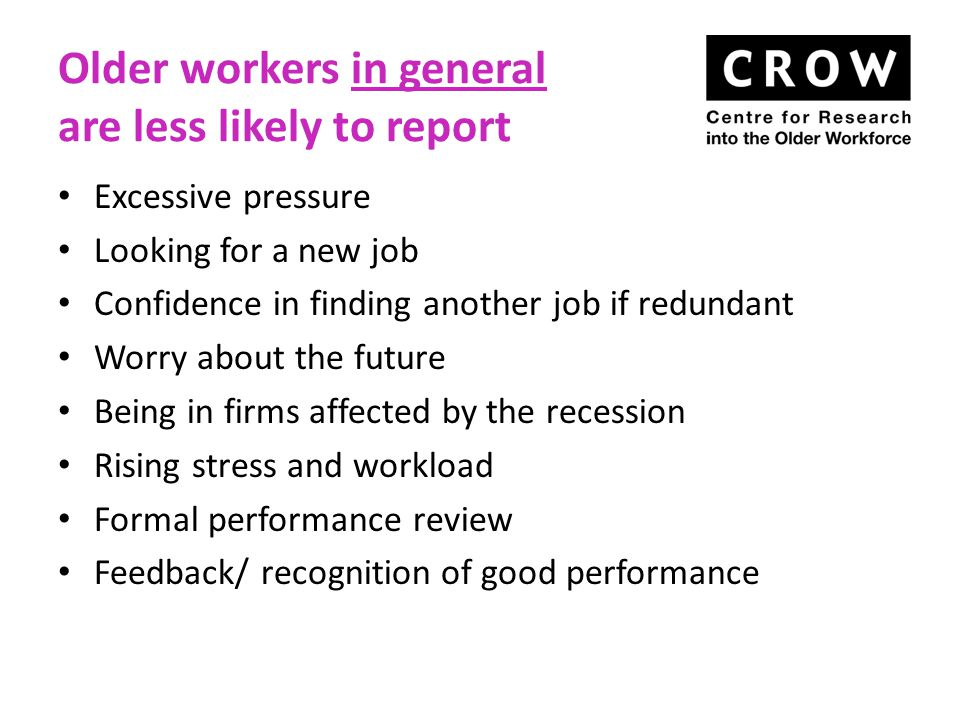 Older workers in general are less likely to report Excessive pressure Looking for a new job Confidence in finding another job if redundant Worry about the future Being in firms affected by the recession Rising stress and workload Formal performance review Feedback/ recognition of good performance