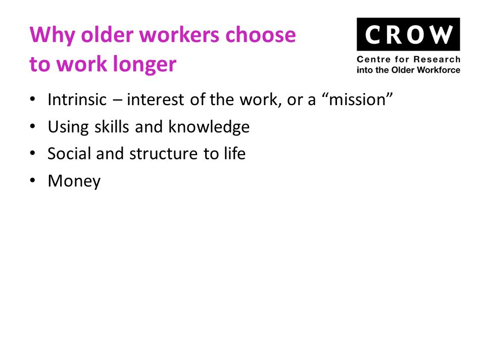 Why older workers choose to work longer Intrinsic – interest of the work, or a mission Using skills and knowledge Social and structure to life Money