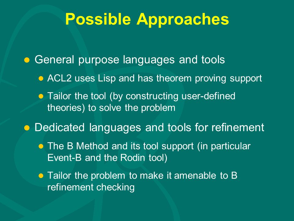 Possible Approaches l General purpose languages and tools l ACL2 uses Lisp and has theorem proving support l Tailor the tool (by constructing user-defined theories) to solve the problem l Dedicated languages and tools for refinement l The B Method and its tool support (in particular Event-B and the Rodin tool) l Tailor the problem to make it amenable to B refinement checking