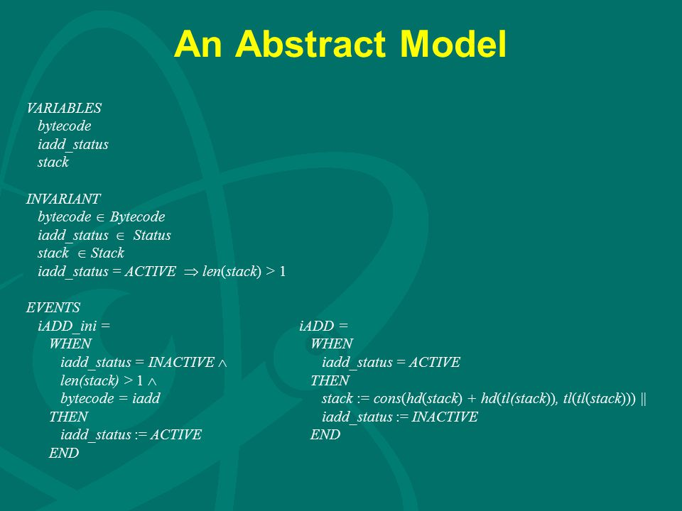 An Abstract Model VARIABLES bytecode iadd_status stack INVARIANT bytecode  Bytecode iadd_status  Status stack  Stack iadd_status = ACTIVE  len(stack) > 1 EVENTS iADD_ini = iADD = WHEN WHEN iadd_status = INACTIVE  iadd_status = ACTIVE len(stack) > 1  THEN bytecode = iadd stack := cons(hd(stack) + hd(tl(stack)), tl(tl(stack))) || THEN iadd_status := INACTIVE iadd_status := ACTIVE END END