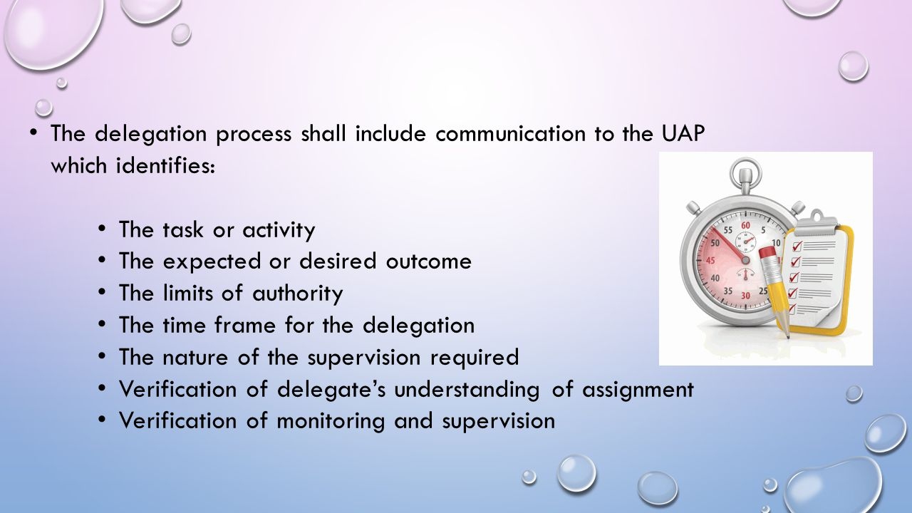 The delegation process shall include communication to the UAP which identifies: The task or activity The expected or desired outcome The limits of aut