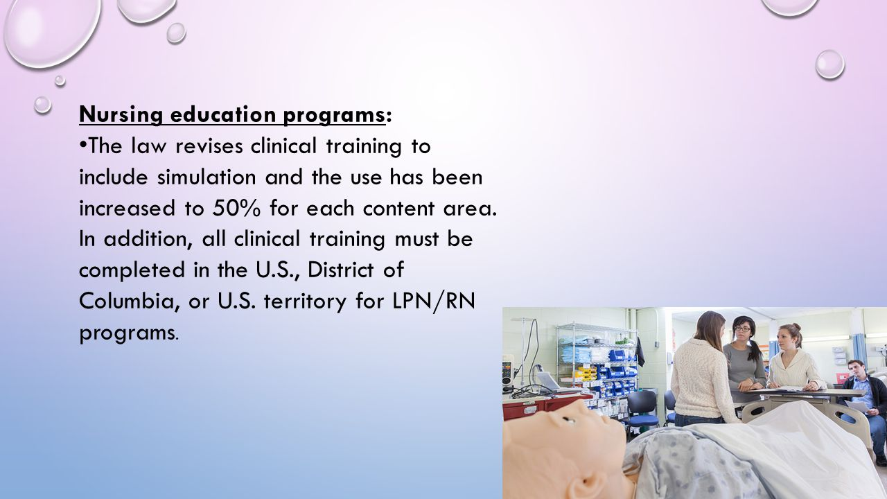 Nursing education programs: The law revises clinical training to include simulation and the use has been increased to 50% for each content area. In ad