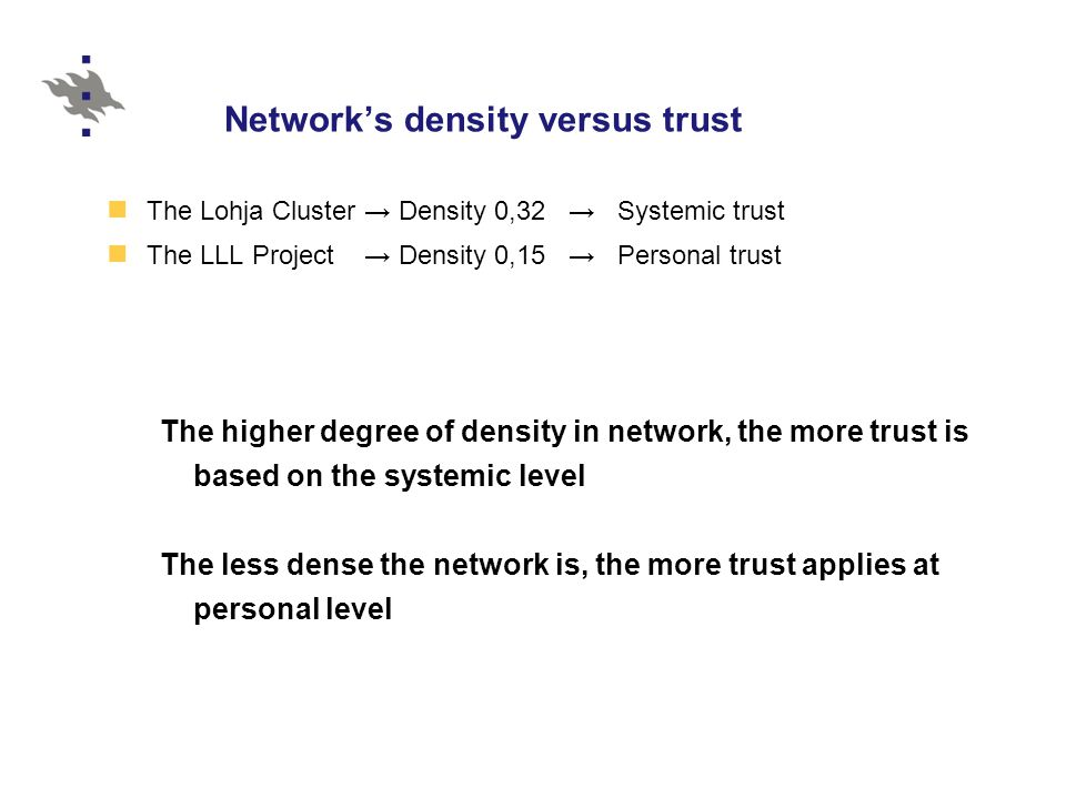 Network's density versus trust The Lohja Cluster → Density 0,32 → Systemic trust The LLL Project → Density 0,15 → Personal trust The higher degree of