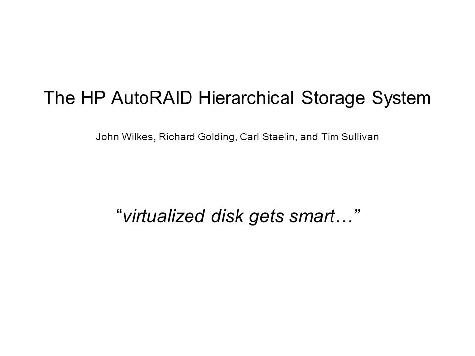 HP AutoRAID 12 o HP AutoRAID (local hard drive gets smart!) o array controller's embedded software manages active/inactive sets o application level user interface for configuration parameters o set up LUNs (virtual logical units) o virtualization o File System is out of the loop.
