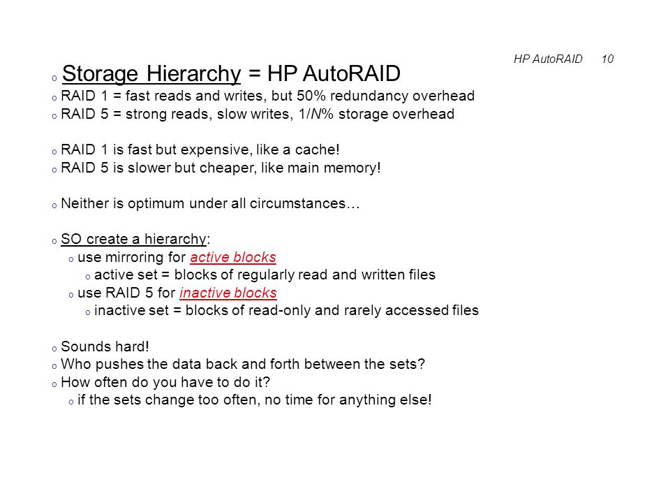 HP AutoRAID 10 o Storage Hierarchy = HP AutoRAID o RAID 1 = fast reads and writes, but 50% redundancy overhead o RAID 5 = strong reads, slow writes, 1/N% storage overhead o RAID 1 is fast but expensive, like a cache.