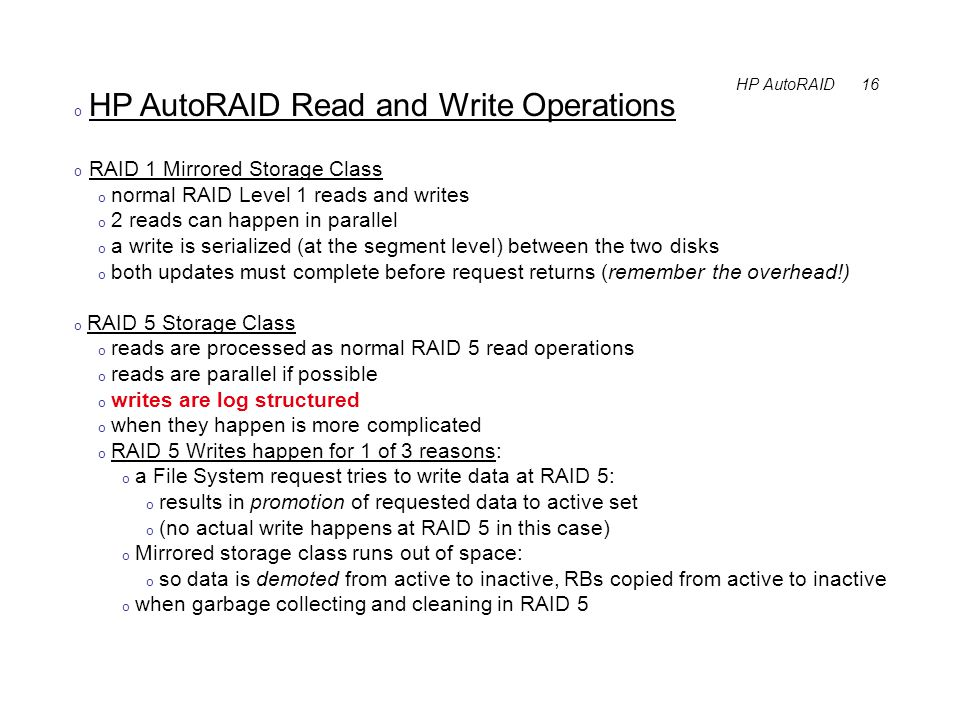 HP AutoRAID 16 o HP AutoRAID Read and Write Operations o RAID 1 Mirrored Storage Class o normal RAID Level 1 reads and writes o 2 reads can happen in parallel o a write is serialized (at the segment level) between the two disks o both updates must complete before request returns (remember the overhead!) o RAID 5 Storage Class o reads are processed as normal RAID 5 read operations o reads are parallel if possible o writes are log structured o when they happen is more complicated o RAID 5 Writes happen for 1 of 3 reasons: o a File System request tries to write data at RAID 5: o results in promotion of requested data to active set o (no actual write happens at RAID 5 in this case) o Mirrored storage class runs out of space: o so data is demoted from active to inactive, RBs copied from active to inactive o when garbage collecting and cleaning in RAID 5