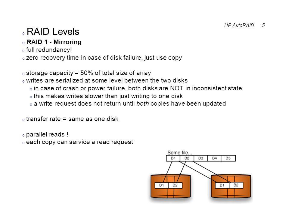 HP AutoRAID 6 o RAID Levels o RAID 3 - Byte level striping, parity on check disk o spread data by striping: byte1 -> disk1, byte2 -> disk2, byte3 -> disk3 o reads and writes of stripe's bytes happen at the same time.