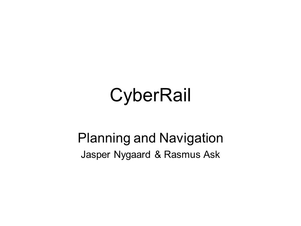 CyberRail Planning and Navigation Jasper Nygaard & Rasmus Ask