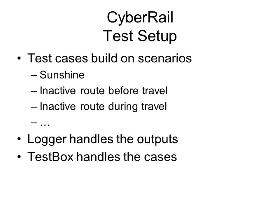 CyberRail Test Setup Test cases build on scenarios –Sunshine –Inactive route before travel –Inactive route during travel –… Logger handles the outputs