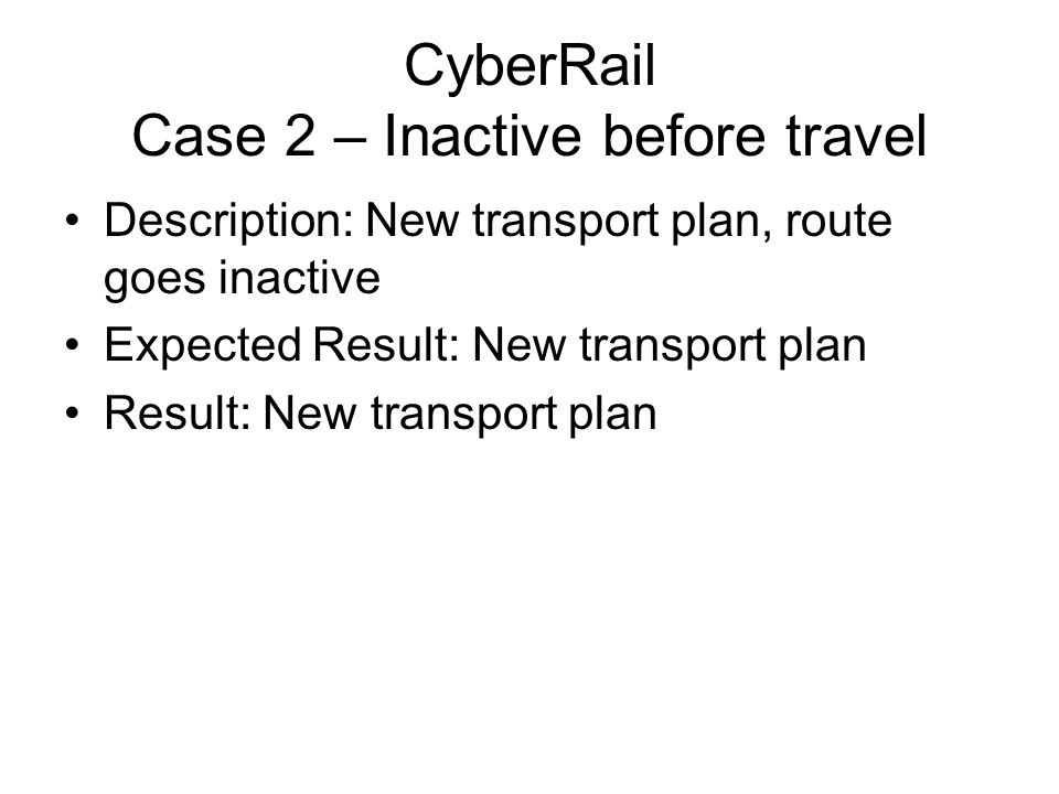 CyberRail Case 2 – Inactive before travel Description: New transport plan, route goes inactive Expected Result: New transport plan Result: New transpo