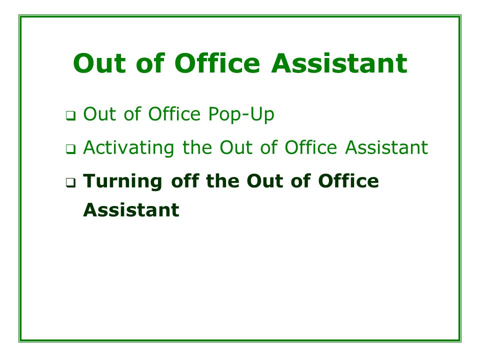 Out of Office Assistant  Out of Office Pop-Up  Activating the Out of Office Assistant  Turning off the Out of Office Assistant